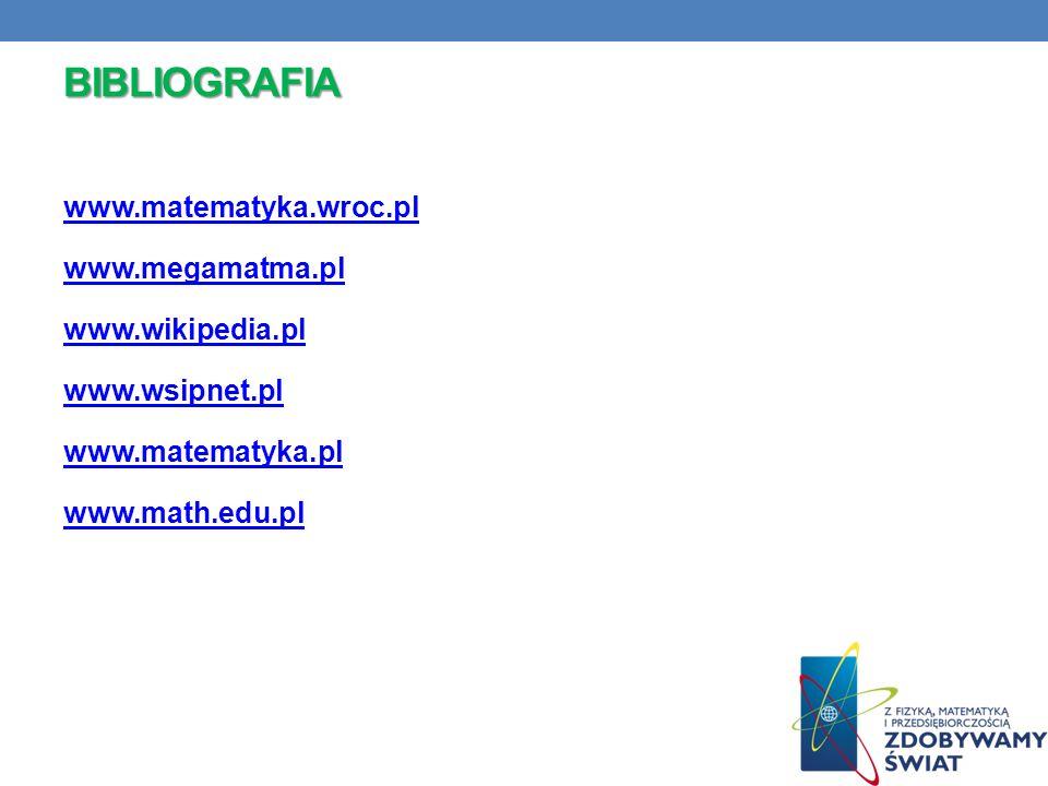 BIBLIOGRAFIA www.matematyka.wroc.pl www.megamatma.pl www.wikipedia.pl www.wsipnet.pl www.matematyka.pl www.math.edu.pl