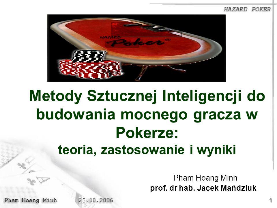 1 Metody Sztucznej Inteligencji do budowania mocnego gracza w Pokerze: teoria, zastosowanie i wyniki Pham Hoang Minh prof. dr hab. Jacek Mańdziuk