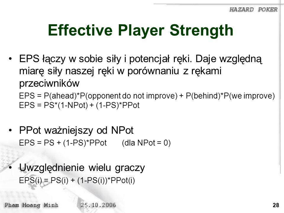 28 Effective Player Strength EPS łączy w sobie siły i potencjał ręki. Daje względną miarę siły naszej ręki w porównaniu z rękami przeciwników EPS = P(