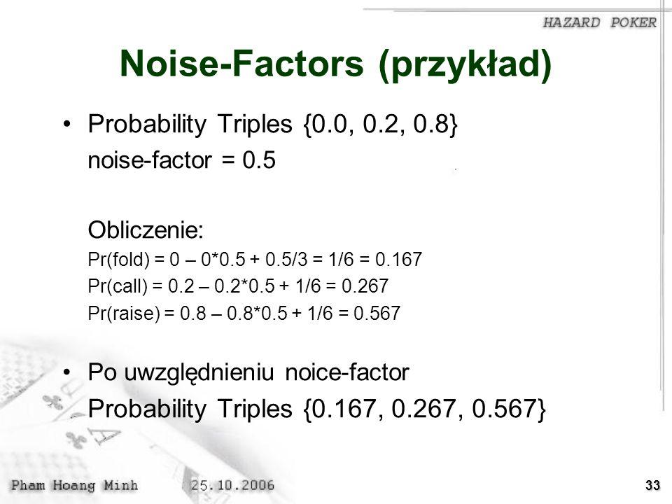 33 Noise-Factors (przykład) Probability Triples {0.0, 0.2, 0.8} noise-factor = 0.5 Obliczenie: Pr(fold) = 0 – 0*0.5 + 0.5/3 = 1/6 = 0.167 Pr(call) = 0