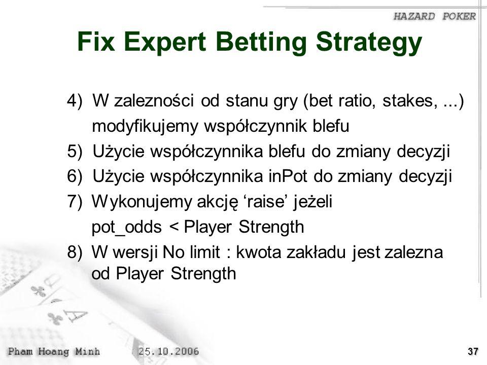 37 Fix Expert Betting Strategy 4) W zalezności od stanu gry (bet ratio, stakes,...) modyfikujemy współczynnik blefu 5) Użycie współczynnika blefu do z
