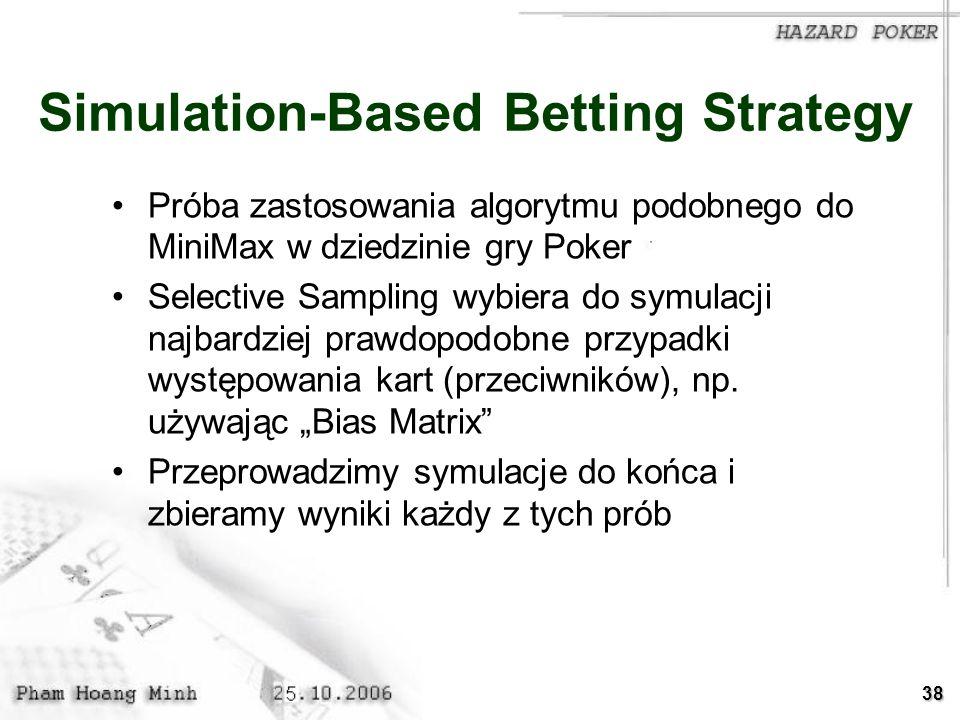 38 Simulation-Based Betting Strategy Próba zastosowania algorytmu podobnego do MiniMax w dziedzinie gry Poker Selective Sampling wybiera do symulacji