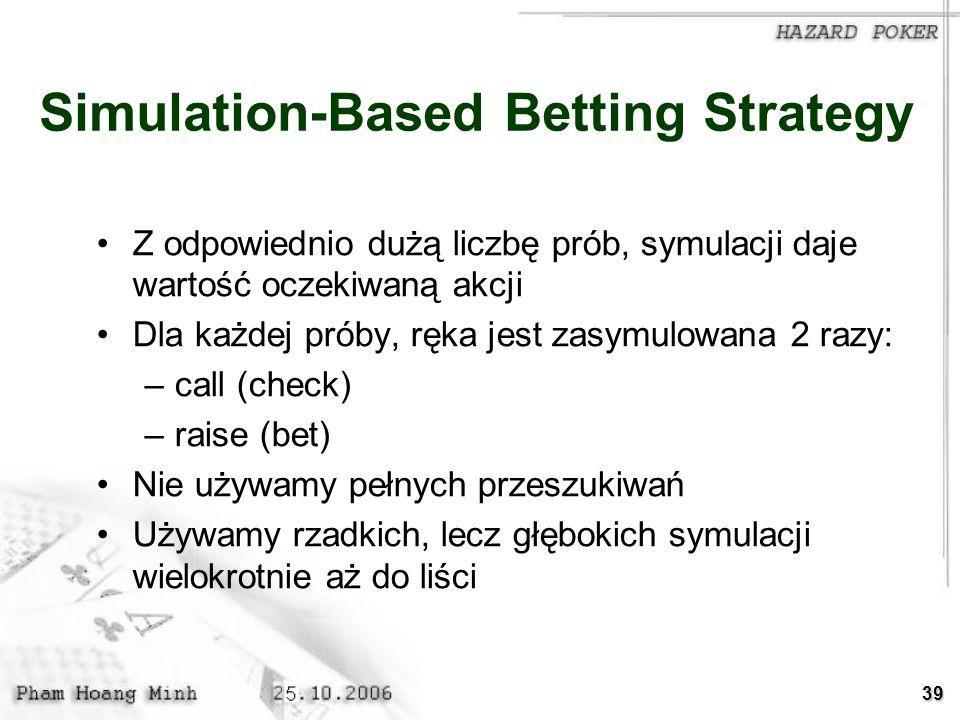 39 Simulation-Based Betting Strategy Z odpowiednio dużą liczbę prób, symulacji daje wartość oczekiwaną akcji Dla każdej próby, ręka jest zasymulowana