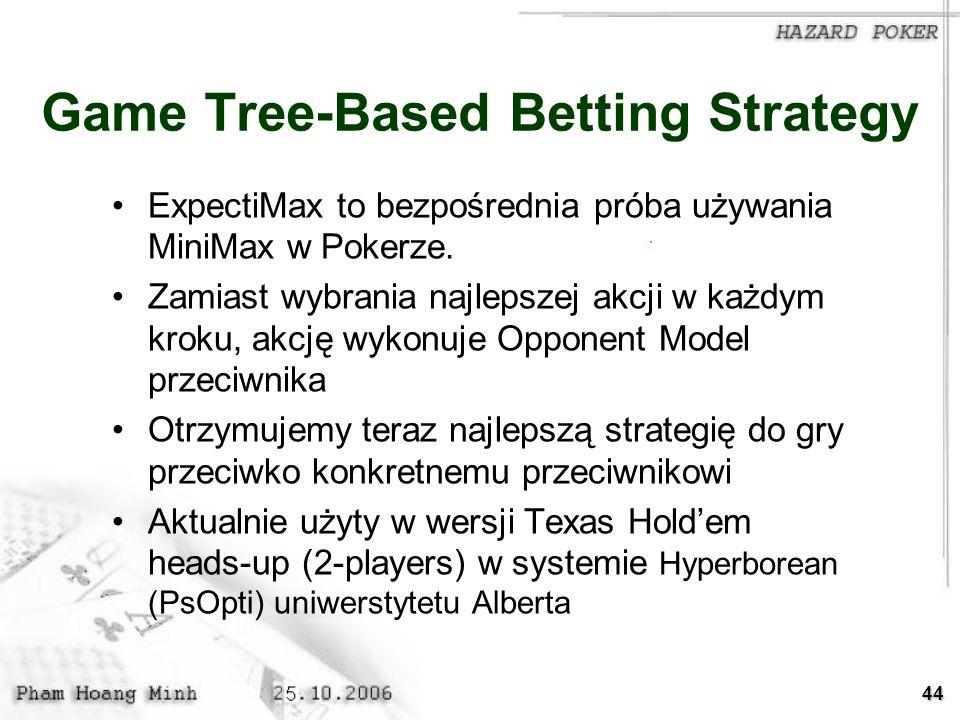 44 Game Tree-Based Betting Strategy ExpectiMax to bezpośrednia próba używania MiniMax w Pokerze. Zamiast wybrania najlepszej akcji w każdym kroku, akc