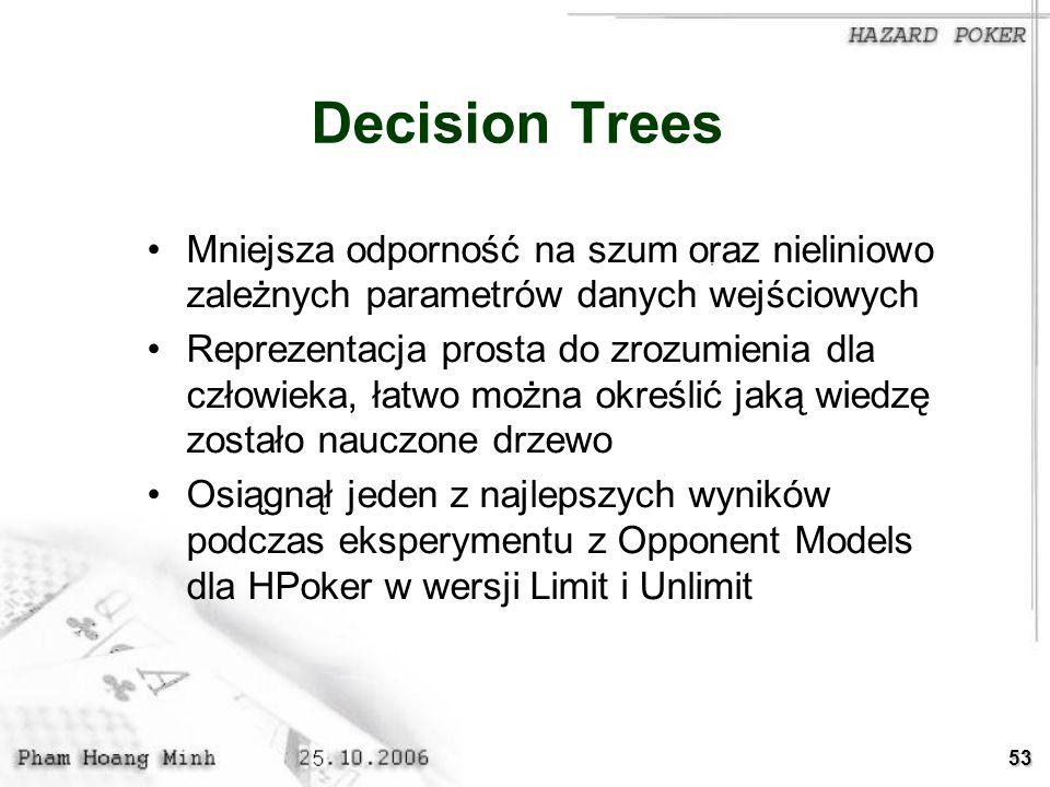53 Decision Trees Mniejsza odporność na szum oraz nieliniowo zależnych parametrów danych wejściowych Reprezentacja prosta do zrozumienia dla człowieka