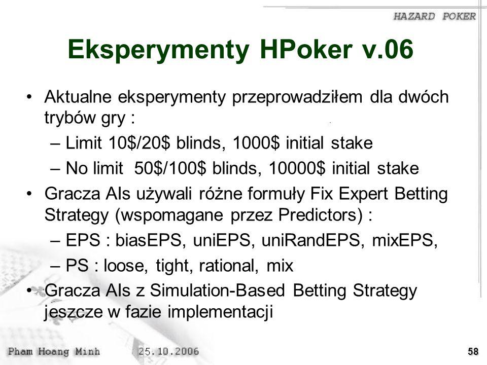 58 Eksperymenty HPoker v.06 Aktualne eksperymenty przeprowadziłem dla dwóch trybów gry : –Limit 10$/20$ blinds, 1000$ initial stake –No limit 50$/100$