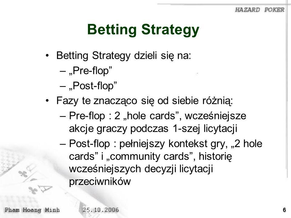 6 Betting Strategy Betting Strategy dzieli się na: –Pre-flop –Post-flop Fazy te znacząco się od siebie różnią: –Pre-flop : 2 hole cards, wcześniejsze