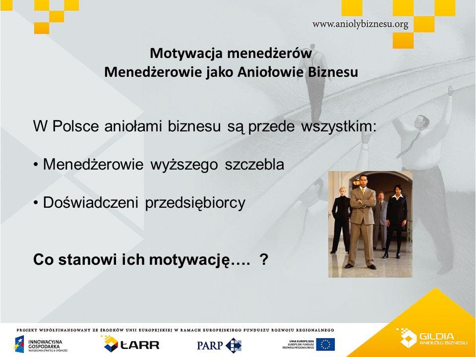 Motywacja menedżerów Menedżerowie jako Aniołowie Biznesu W Polsce aniołami biznesu są przede wszystkim: Menedżerowie wyższego szczebla Doświadczeni pr
