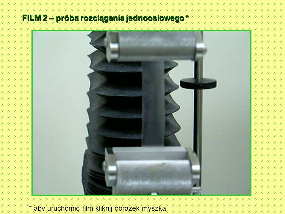FILM 2 – próba rozciągania jednoosiowego * * aby uruchomić film kliknij obrazek myszką