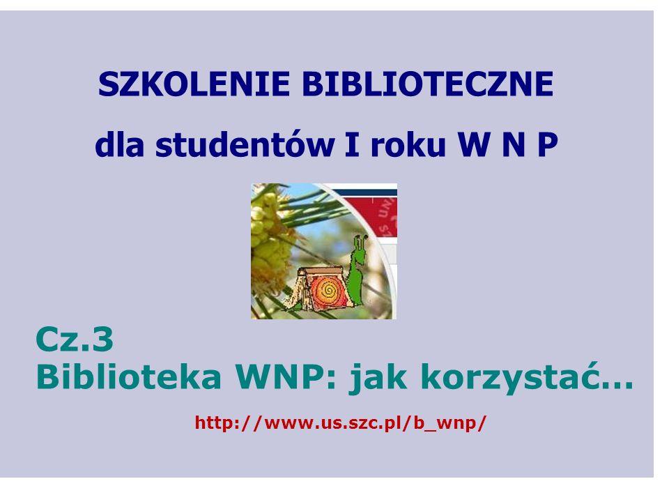 SZKOLENIE BIBLIOTECZNE dla studentów I roku W N P Cz.3 Biblioteka WNP: jak korzystać… http://www.us.szc.pl/b_wnp/