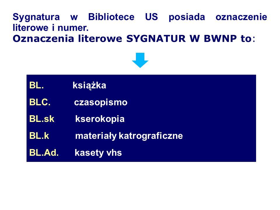 Sygnatura w Bibliotece US posiada oznaczenie literowe i numer. Oznaczenia literowe SYGNATUR W BWNP to: BL. książka BLC. czasopismo BL.sk kserokopia BL