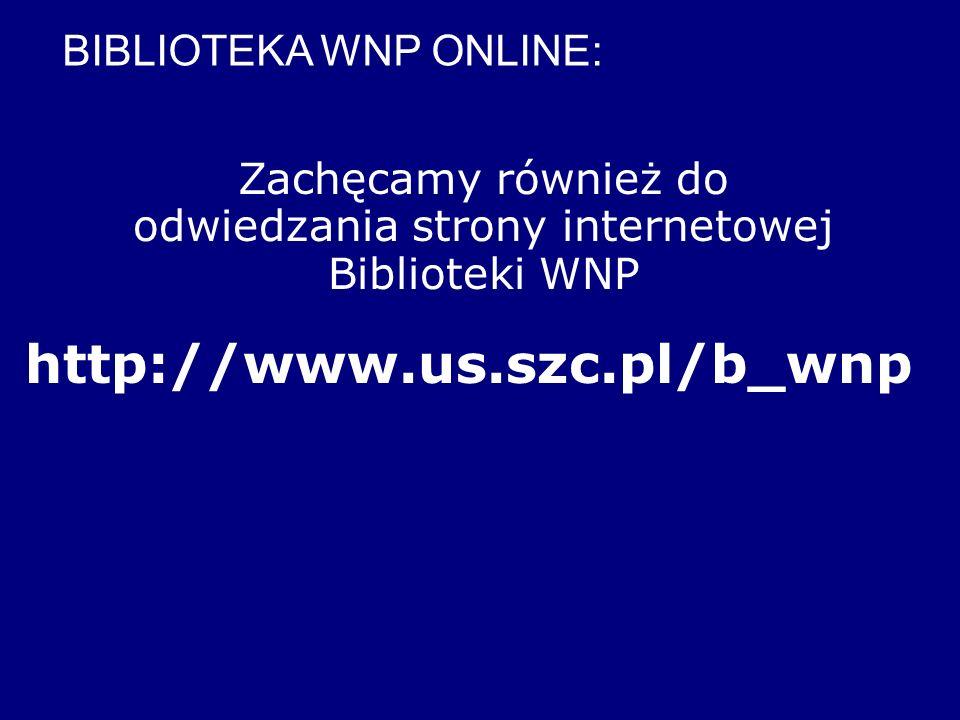 Zachęcamy również do odwiedzania strony internetowej Biblioteki WNP http://www.us.szc.pl/b_wnp BIBLIOTEKA WNP ONLINE: