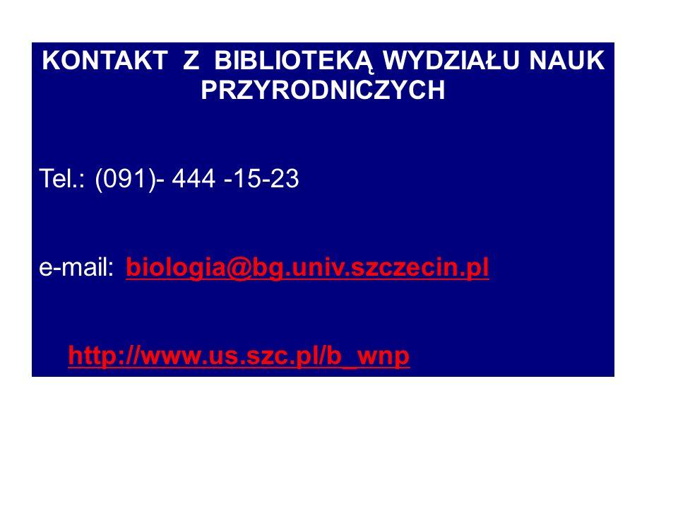 KONTAKT Z BIBLIOTEKĄ WYDZIAŁU NAUK PRZYRODNICZYCH Tel.: (091)- 444 -15-23 e-mail: biologia@bg.univ.szczecin.pl biologia@bg.univ.szczecin.pl http://www