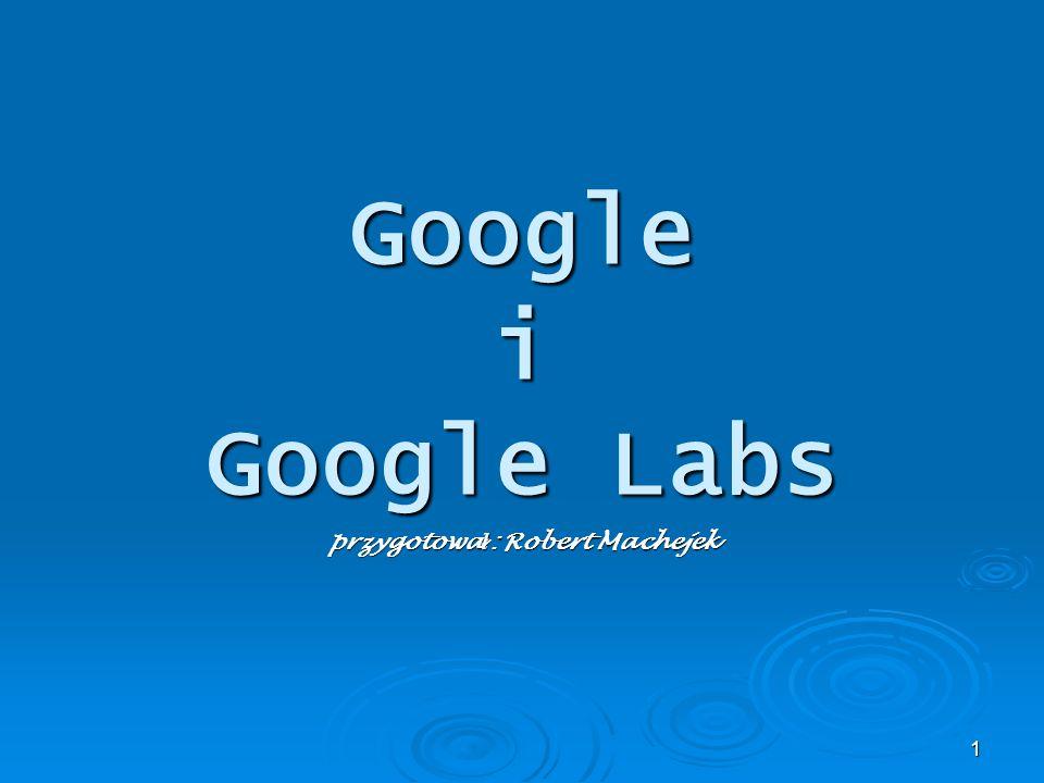 1 Google i Google Labs przygotowa ł : Robert Machejek