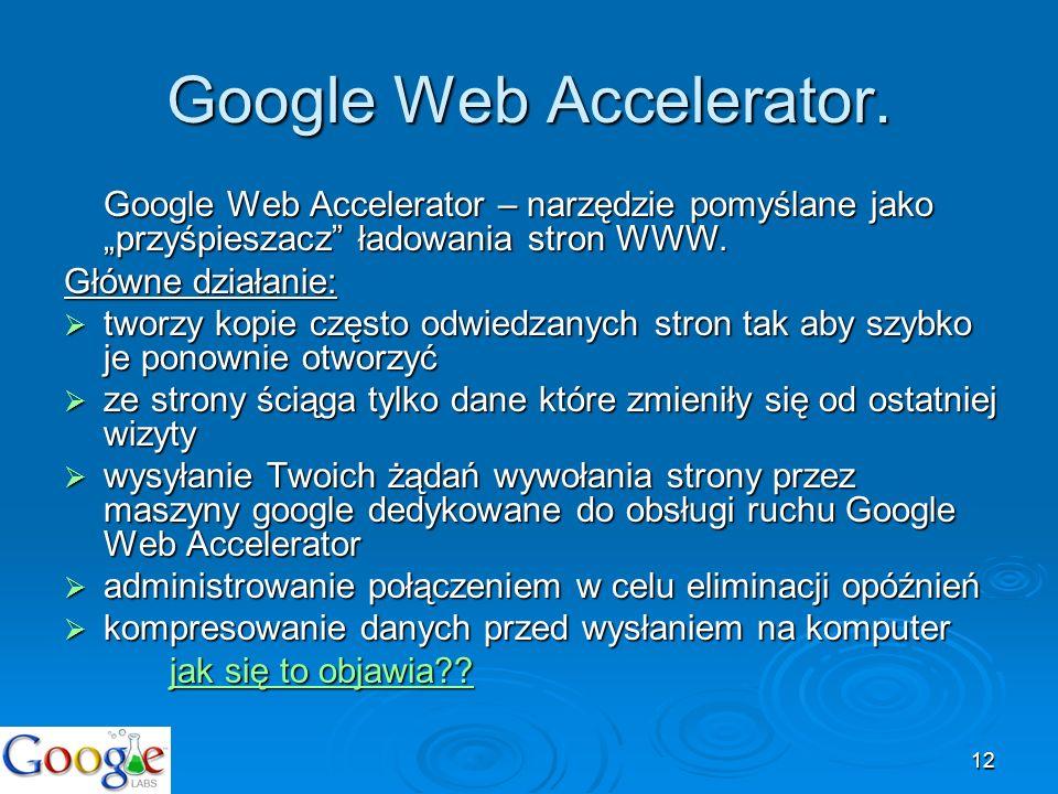 12 Google Web Accelerator. Google Web Accelerator – narzędzie pomyślane jako przyśpieszacz ładowania stron WWW. Główne działanie: tworzy kopie często