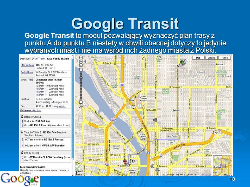 18 Google Transit to moduł pozwalający wyznaczyć plan trasy z punktu A do punktu B niestety w chwili obecnej dotyczy to jedynie wybranych miast i nie