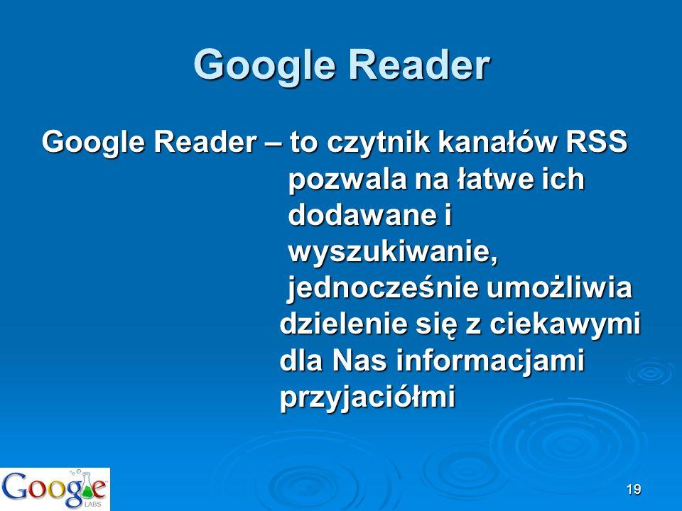 19 Google Reader Google Reader – to czytnik kanałów RSS pozwala na łatwe ich dodawane i wyszukiwanie, jednocześnie umożliwia dzielenie się z ciekawymi