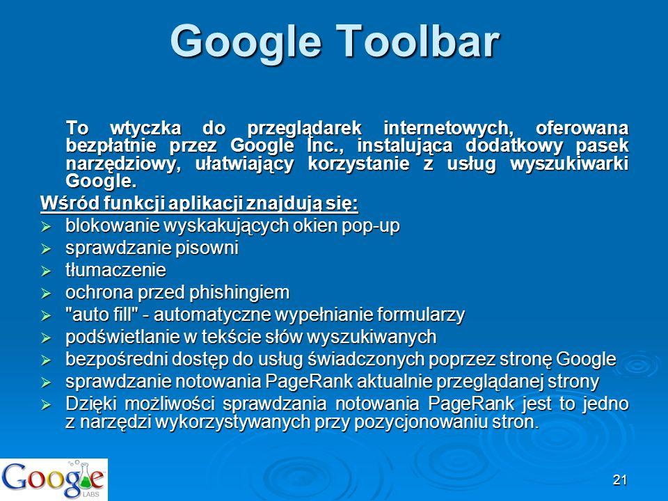 21 Google Toolbar To wtyczka do przeglądarek internetowych, oferowana bezpłatnie przez Google Inc., instalująca dodatkowy pasek narzędziowy, ułatwiają