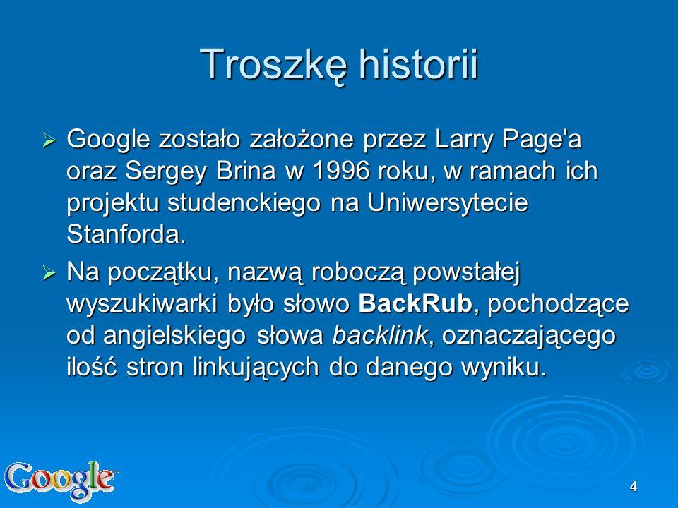 4 Troszkę historii Google zostało założone przez Larry Page'a oraz Sergey Brina w 1996 roku, w ramach ich projektu studenckiego na Uniwersytecie Stanf
