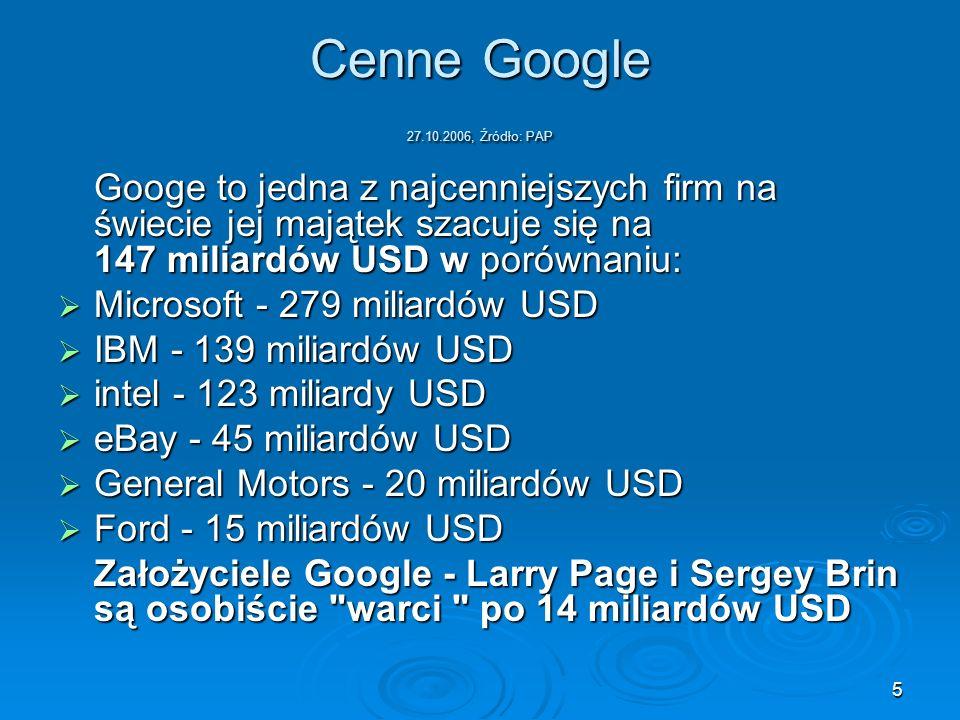 5 Cenne Google 27.10.2006, Źródło: PAP Googe to jedna z najcenniejszych firm na świecie jej majątek szacuje się na 147 miliardów USD w porównaniu: Mic