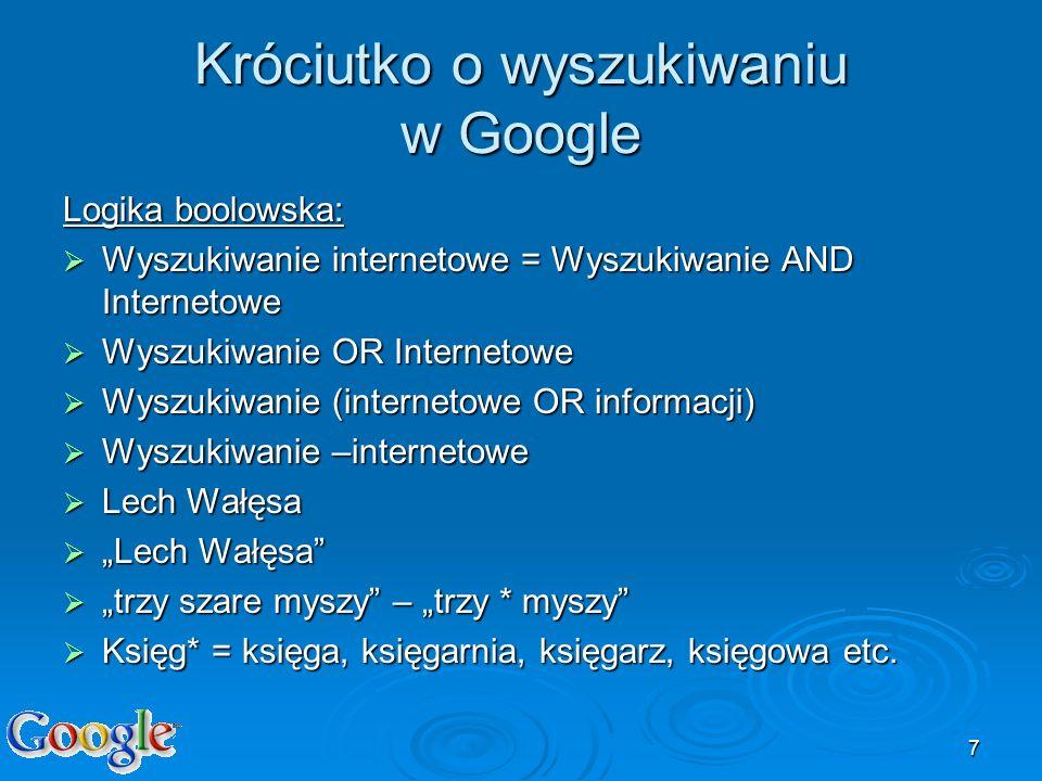7 Króciutko o wyszukiwaniu w Google Logika boolowska: Wyszukiwanie internetowe = Wyszukiwanie AND Internetowe Wyszukiwanie internetowe = Wyszukiwanie