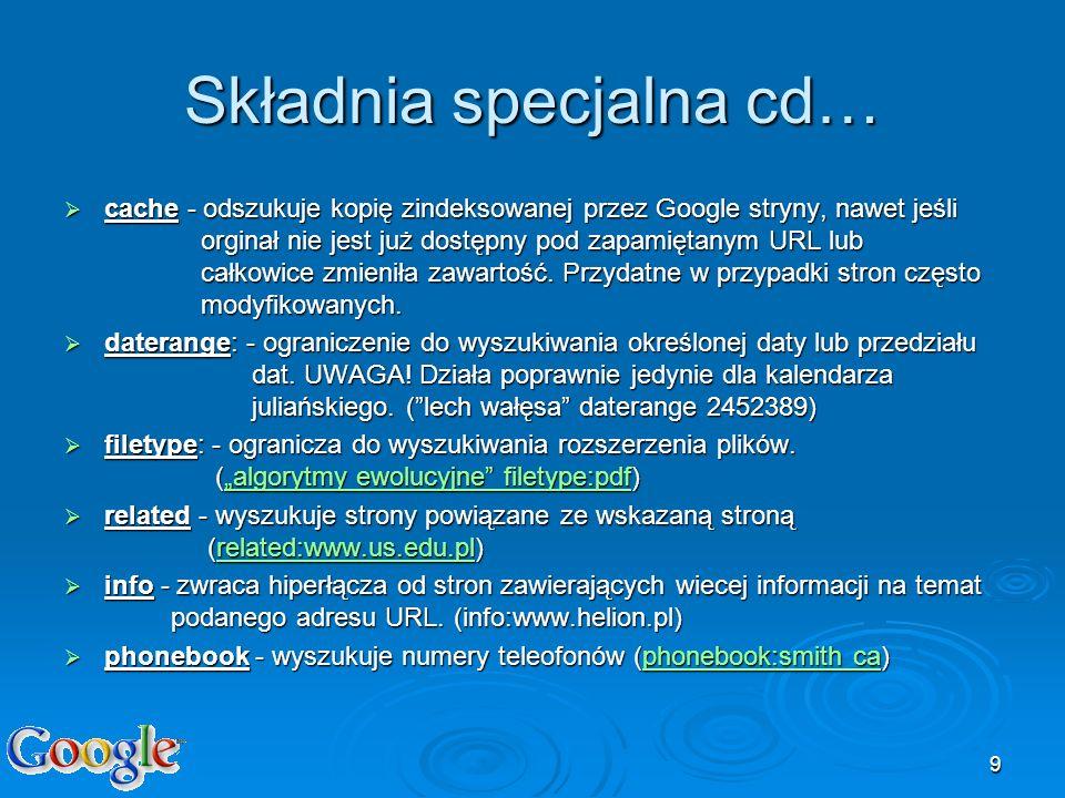 9 Składnia specjalna cd… cache - odszukuje kopię zindeksowanej przez Google stryny, nawet jeśli orginał nie jest już dostępny pod zapamiętanym URL lub