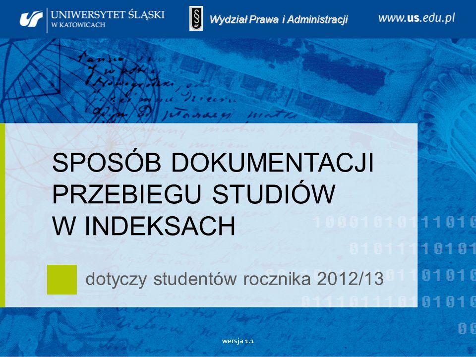 wersja 1.1 SPOSÓB DOKUMENTACJI PRZEBIEGU STUDIÓW W INDEKSACH dotyczy studentów rocznika 2012/13 Wydział Prawa i Administracji
