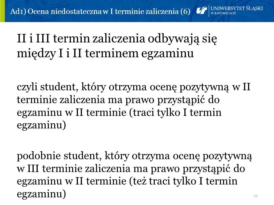 17 Ad1) Ocena niedostateczna w I terminie zaliczenia (6) II i III termin zaliczenia odbywają się między I i II terminem egzaminu czyli student, który