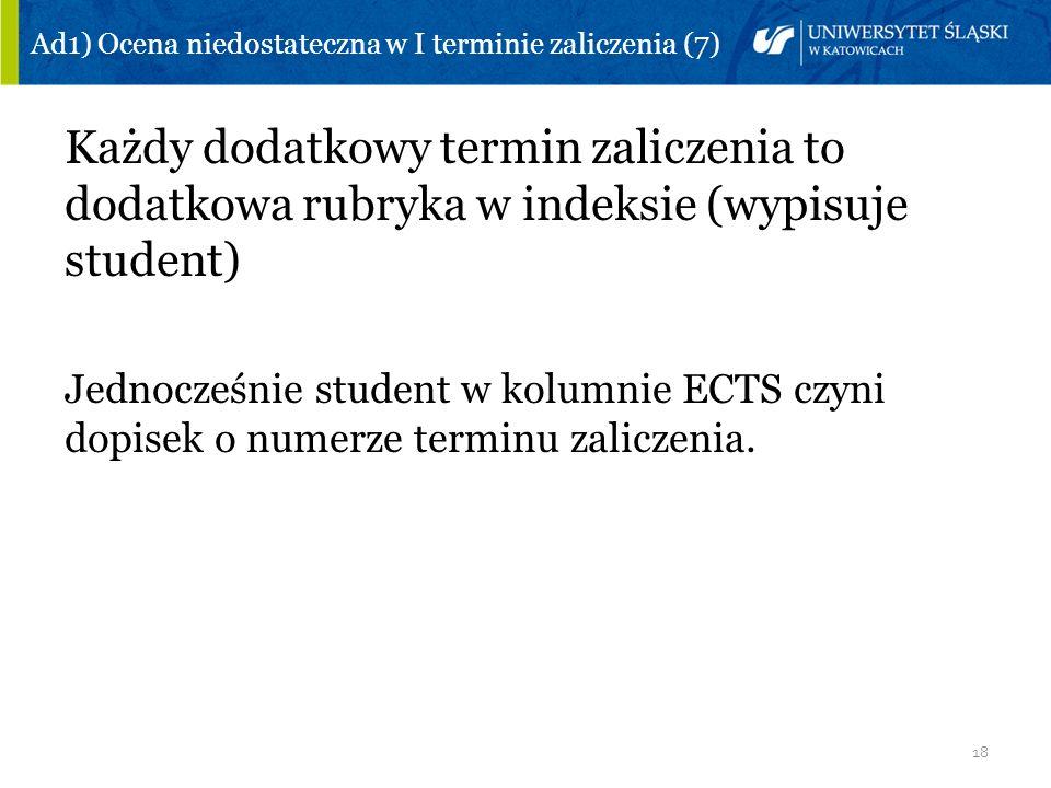 18 Ad1) Ocena niedostateczna w I terminie zaliczenia (7) Każdy dodatkowy termin zaliczenia to dodatkowa rubryka w indeksie (wypisuje student) Jednocze