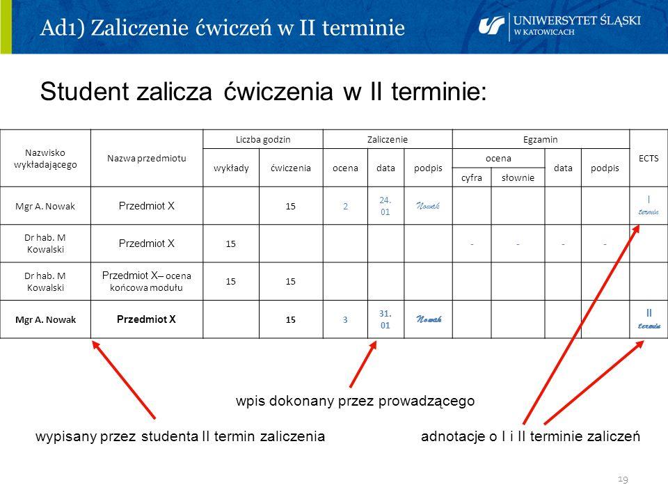19 Ad1) Zaliczenie ćwiczeń w II terminie Student zalicza ćwiczenia w II terminie: wpis dokonany przez prowadzącego wypisany przez studenta II termin z