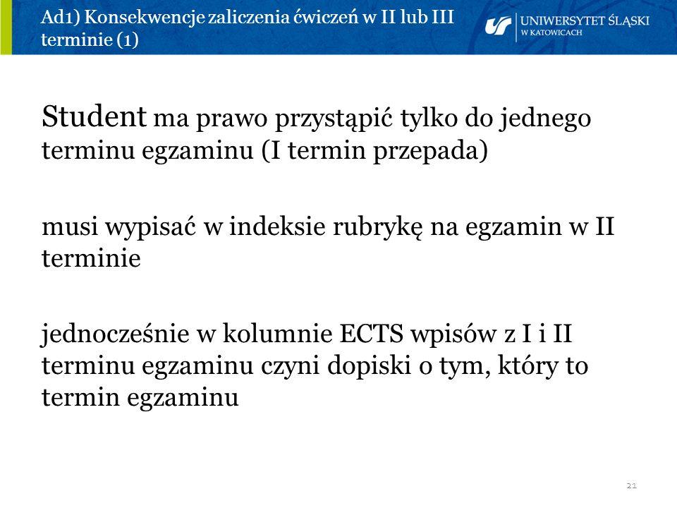 21 Ad1) Konsekwencje zaliczenia ćwiczeń w II lub III terminie (1) Student ma prawo przystąpić tylko do jednego terminu egzaminu (I termin przepada) mu