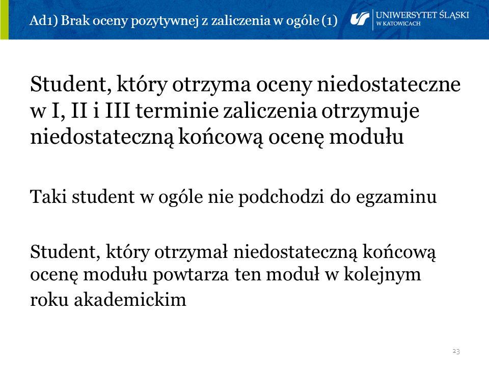 23 Ad1) Brak oceny pozytywnej z zaliczenia w ogóle (1) Student, który otrzyma oceny niedostateczne w I, II i III terminie zaliczenia otrzymuje niedost