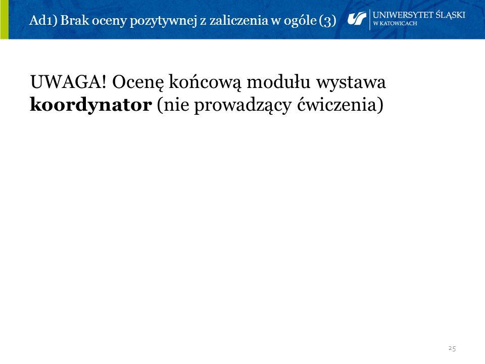 25 Ad1) Brak oceny pozytywnej z zaliczenia w ogóle (3) UWAGA! Ocenę końcową modułu wystawa koordynator (nie prowadzący ćwiczenia)