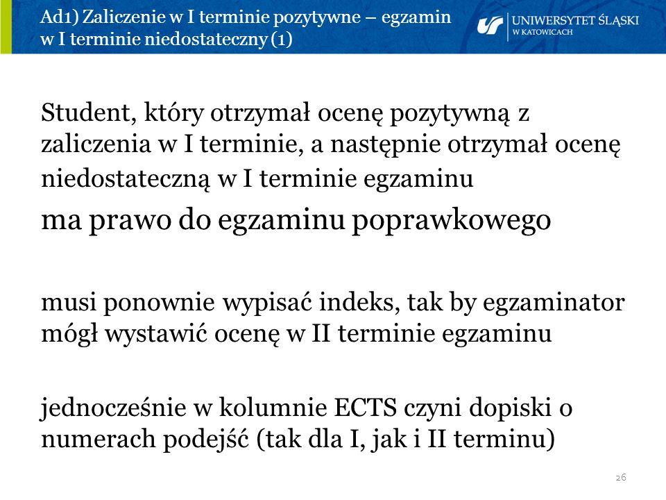 26 Ad1) Zaliczenie w I terminie pozytywne – egzamin w I terminie niedostateczny (1) Student, który otrzymał ocenę pozytywną z zaliczenia w I terminie,