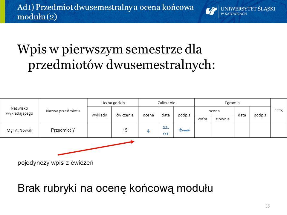 35 Ad1) Przedmiot dwusemestralny a ocena końcowa modułu (2) Wpis w pierwszym semestrze dla przedmiotów dwusemestralnych: Nazwisko wykładającego Nazwa