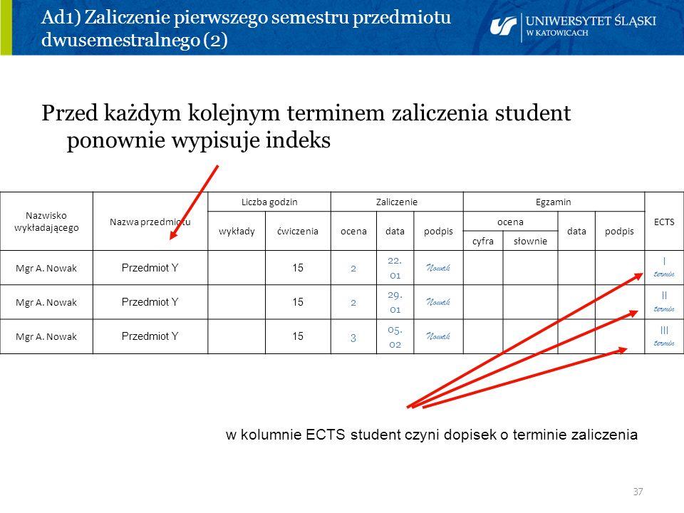 37 Ad1) Zaliczenie pierwszego semestru przedmiotu dwusemestralnego (2) Przed każdym kolejnym terminem zaliczenia student ponownie wypisuje indeks Nazw