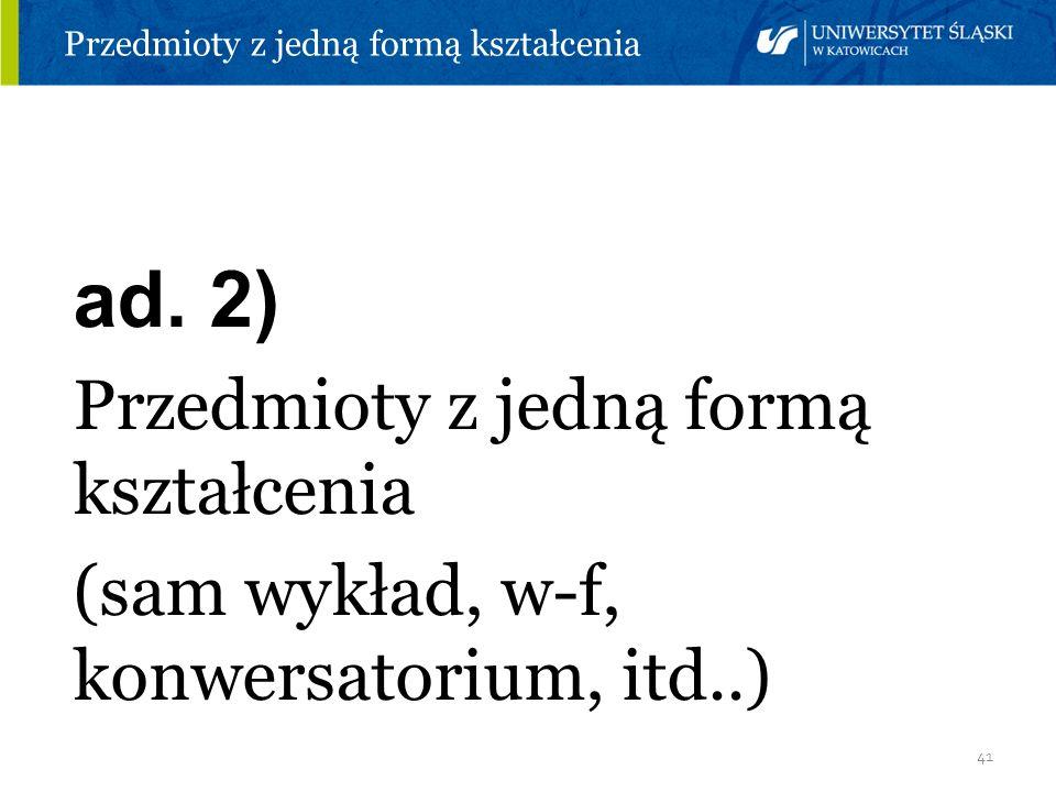 41 Przedmioty z jedną formą kształcenia ad. 2) Przedmioty z jedną formą kształcenia (sam wykład, w-f, konwersatorium, itd..)