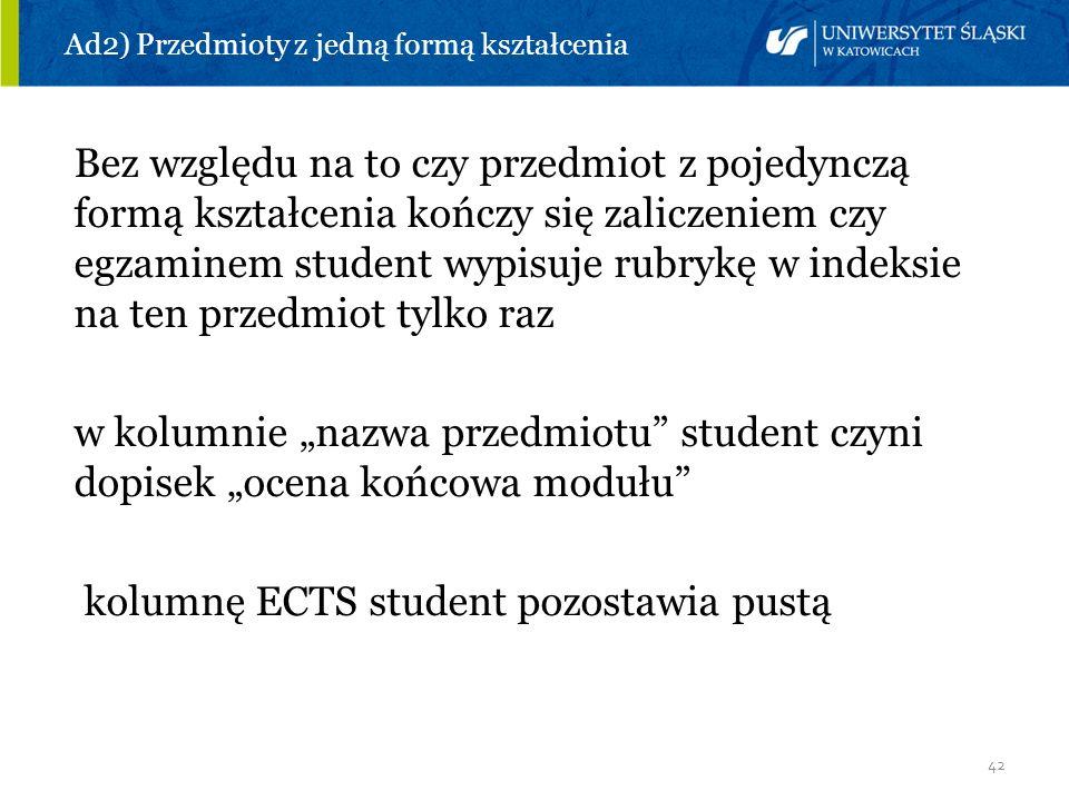 42 Ad2) Przedmioty z jedną formą kształcenia Bez względu na to czy przedmiot z pojedynczą formą kształcenia kończy się zaliczeniem czy egzaminem stude