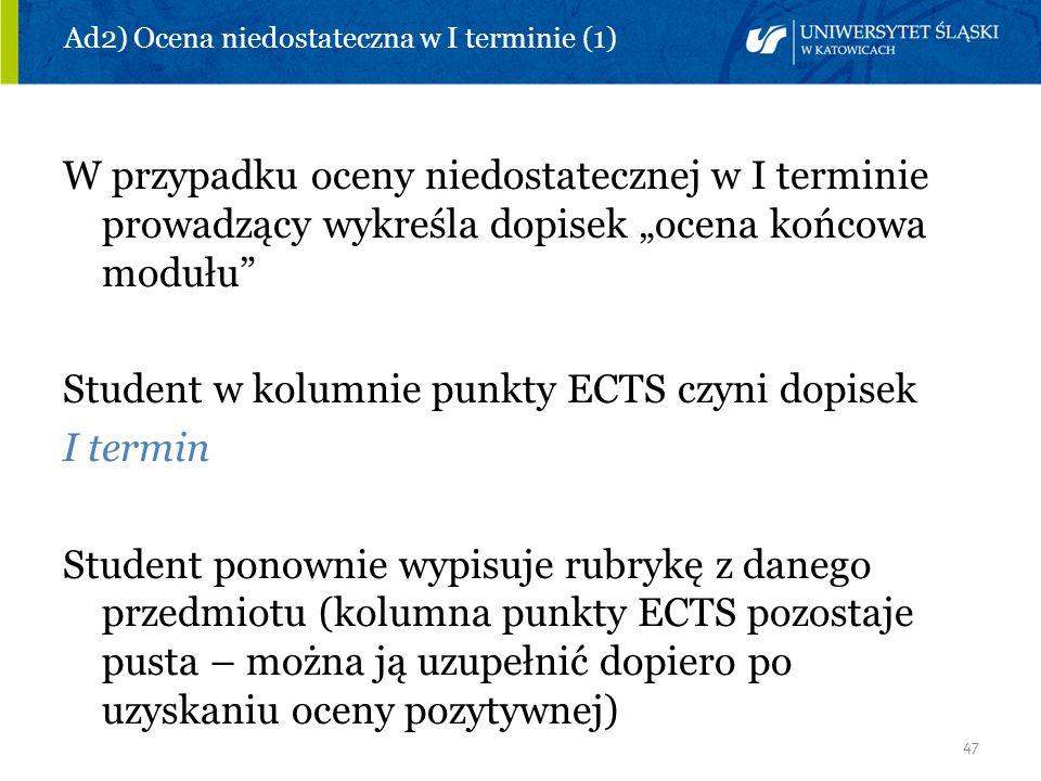 47 Ad2) Ocena niedostateczna w I terminie (1) W przypadku oceny niedostatecznej w I terminie prowadzący wykreśla dopisek ocena końcowa modułu Student