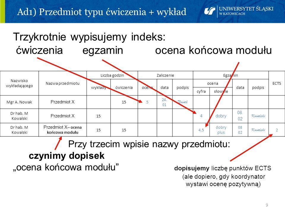 9 Ad1) Przedmiot typu ćwiczenia + wykład Trzykrotnie wypisujemy indeks: ćwiczenia egzamin ocena końcowa modułu Przy trzecim wpisie nazwy przedmiotu: c