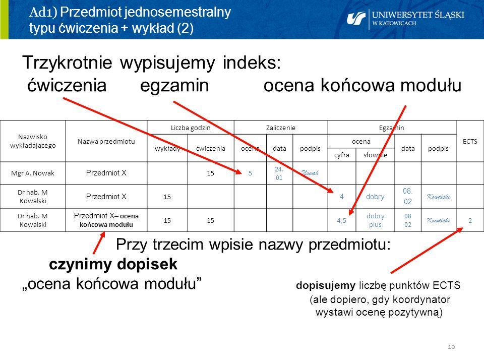 10 Ad1) Przedmiot jednosemestralny typu ćwiczenia + wykład (2) Trzykrotnie wypisujemy indeks: ćwiczenia egzamin ocena końcowa modułu Przy trzecim wpis