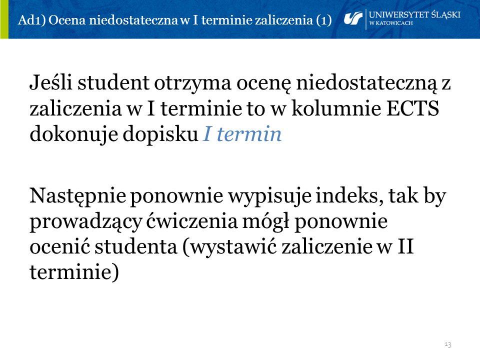 13 Ad1) Ocena niedostateczna w I terminie zaliczenia (1) Jeśli student otrzyma ocenę niedostateczną z zaliczenia w I terminie to w kolumnie ECTS dokon