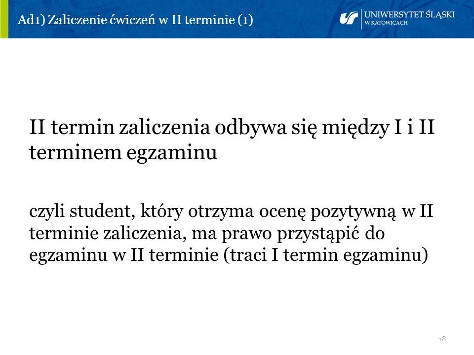 18 Ad1) Zaliczenie ćwiczeń w II terminie (1) II termin zaliczenia odbywa się między I i II terminem egzaminu czyli student, który otrzyma ocenę pozyty