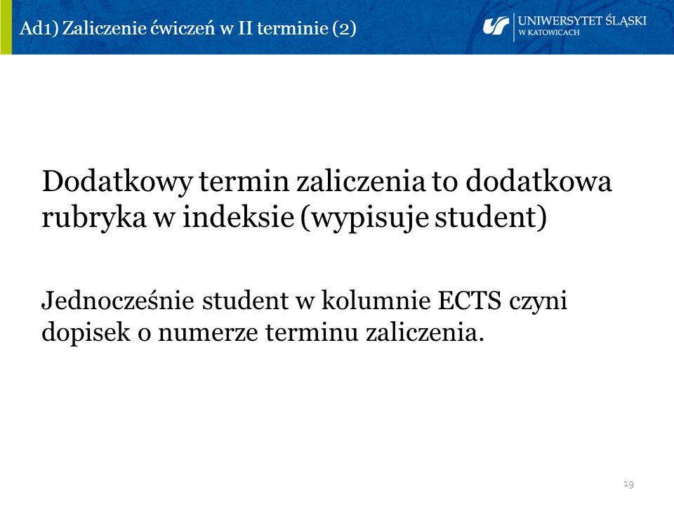 19 Ad1) Zaliczenie ćwiczeń w II terminie (2) Dodatkowy termin zaliczenia to dodatkowa rubryka w indeksie (wypisuje student) Jednocześnie student w kol
