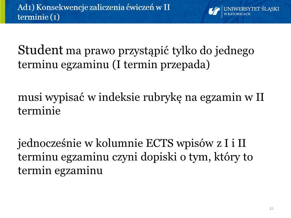 21 Ad1) Konsekwencje zaliczenia ćwiczeń w II terminie (1) Student ma prawo przystąpić tylko do jednego terminu egzaminu (I termin przepada) musi wypis