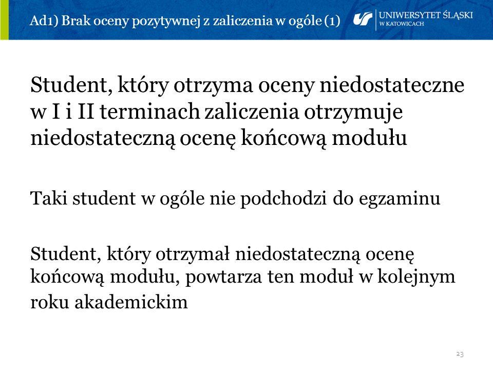 23 Ad1) Brak oceny pozytywnej z zaliczenia w ogóle (1) Student, który otrzyma oceny niedostateczne w I i II terminach zaliczenia otrzymuje niedostatec