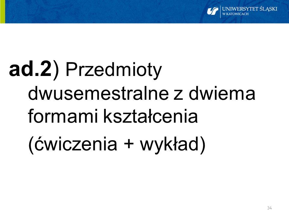 34 ad.2) Przedmioty dwusemestralne z dwiema formami kształcenia (ćwiczenia + wykład)