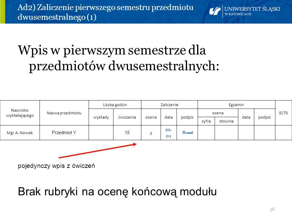 36 Ad2) Zaliczenie pierwszego semestru przedmiotu dwusemestralnego (1) Wpis w pierwszym semestrze dla przedmiotów dwusemestralnych: Nazwisko wykładają