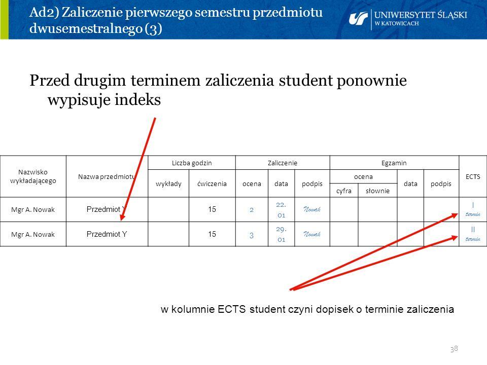 38 Ad2) Zaliczenie pierwszego semestru przedmiotu dwusemestralnego (3) Przed drugim terminem zaliczenia student ponownie wypisuje indeks Nazwisko wykł