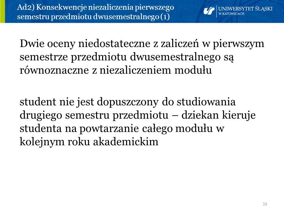 39 Ad2) Konsekwencje niezaliczenia pierwszego semestru przedmiotu dwusemestralnego (1) Dwie oceny niedostateczne z zaliczeń w pierwszym semestrze prze